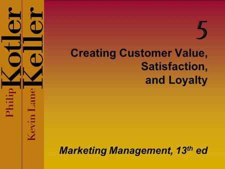 Creating Customer Value, Satisfaction, and Loyalty Marketing Management, 13 th ed 5.