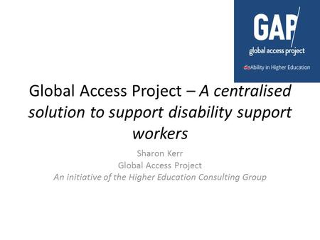 Global Access Project – A centralised solution to support disability support workers Sharon Kerr Global Access Project An initiative of the Higher Education.
