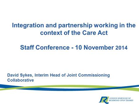 Integration and partnership working in the context of the Care Act Staff Conference - 10 November 2014 David Sykes, Interim Head of Joint Commissioning.