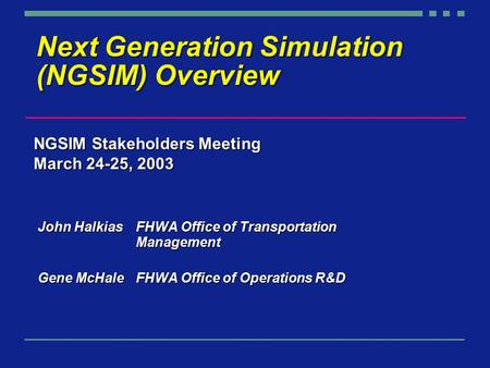 Next Generation Simulation (NGSIM) Overview John Halkias FHWA Office of Transportation Management Gene McHaleFHWA Office of Operations R&D NGSIM Stakeholders.