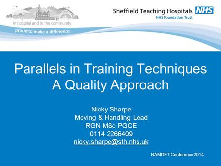 Parallels in Training Techniques A Quality Approach Nicky Sharpe Moving & Handling Lead RGN MSc PGCE 0114 2266409 NAMDET Conference.