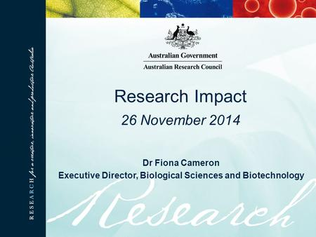 Dr Fiona Cameron Executive Director, Biological Sciences and Biotechnology Research Impact 26 November 2014.