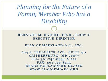 BERNARD M. RAICHE, ED.D., LCSW-C EXECUTIVE DIRECTOR PLAN OF MARYLAND-D.C., INC. 604 S. FREDERICK AVE., SUITE 411 GAITHERSBURG, MD 20877 TEL: 301-740-8444.