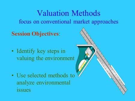 Valuation Methods focus on conventional market approaches Session Objectives: Identify key steps in valuing the environment Use selected methods to analyze.