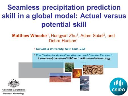 Seamless precipitation prediction skill in a global model: Actual versus potential skill Matthew Wheeler 1, Hongyan Zhu 1, Adam Sobel 2, and Debra Hudson.