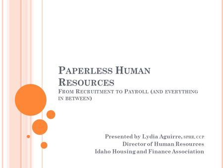 P APERLESS H UMAN R ESOURCES F ROM R ECRUITMENT TO P AYROLL ( AND EVERYTHING IN BETWEEN ) Presented by Lydia Aguirre, SPHR, CCP Director of Human Resources.