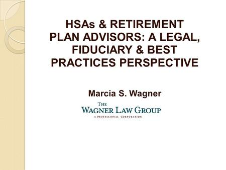 HSAs & RETIREMENT PLAN ADVISORS: A LEGAL, FIDUCIARY & BEST PRACTICES PERSPECTIVE Marcia S. Wagner.