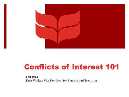 Conflicts of Interest 101 Fall 2014 Kate Walker, Vice President for Finance and Treasurer.