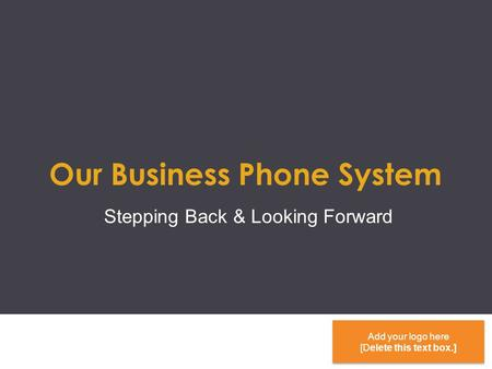 Our Business Phone System Stepping Back & Looking Forward Add your logo here [Delete this text box.] Add your logo here [Delete this text box.]