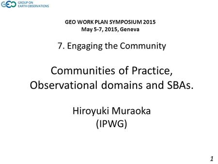 7. Engaging the Community Communities of Practice, Observational domains and SBAs. Hiroyuki Muraoka (IPWG) GEO WORK PLAN SYMPOSIUM 2015 May 5-7, 2015,