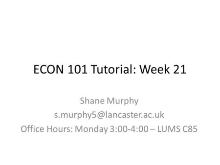 ECON 101 Tutorial: Week 21 Shane Murphy Office Hours: Monday 3:00-4:00 – LUMS C85.