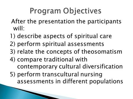 After the presentation the participants will: 1) describe aspects of spiritual care 2) perform spiritual assessments 3) relate the concepts of theosomatism.