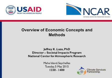 Overview of Economic Concepts and Methods Jeffrey K.Lazo, PhD Director – Societal Impacts Program National Center for Atmospheric Research Mahe Island,