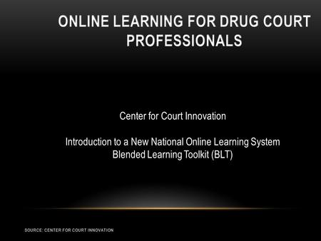 Center for Court Innovation Introduction to a New National Online Learning System Blended Learning Toolkit (BLT) SOURCE: CENTER FOR COURT INNOVATION.