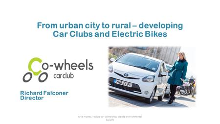 From urban city to rural – developing Car Clubs and Electric Bikes save money, reduce car ownership, create environmental benefit Richard Falconer Director.