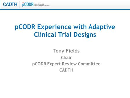 PCODR Experience with Adaptive Clinical Trial Designs Tony Fields Chair pCODR Expert Review Committee CADTH.