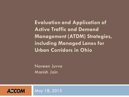 Evaluation and Application of Active Traffic and Demand Management (ATDM) Strategies, including Managed Lanes for Urban Corridors in Ohio Naveen Juvva.