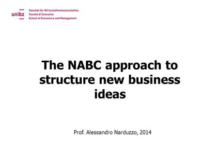 The NABC approach to structure new business ideas Prof. Alessandro Narduzzo, 2014.