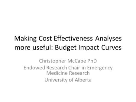 Making Cost Effectiveness Analyses more useful: Budget Impact Curves Christopher McCabe PhD Endowed Research Chair in Emergency Medicine Research University.