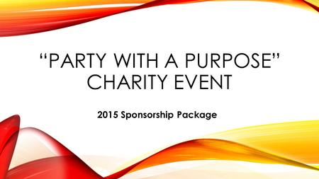 """PARTY WITH A PURPOSE"" CHARITY EVENT 2015 Sponsorship Package."