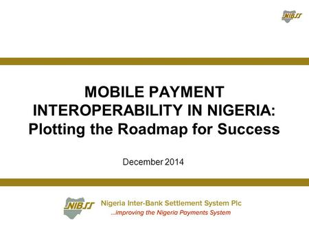 December 2014 MOBILE PAYMENT INTEROPERABILITY IN NIGERIA: Plotting the Roadmap for Success.