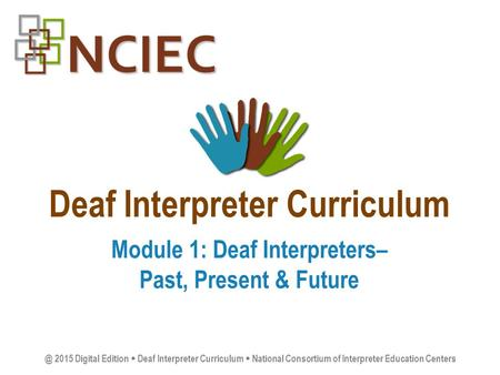 Deaf Interpreter Curriculum Module 1: Deaf Interpreters– Past, Present & 2015 Digital Edition  Deaf Interpreter Curriculum  National Consortium.
