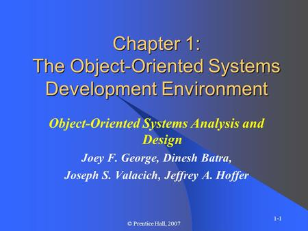 1-1 © Prentice Hall, 2007 Chapter 1: The Object-Oriented Systems Development Environment Object-Oriented Systems Analysis and Design Joey F. George, Dinesh.