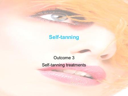 Self-tanning Outcome 3 Self-tanning treatments. Level 3 Beauty Therapy Learning objectives Identify the advantages and disadvantages of the different.