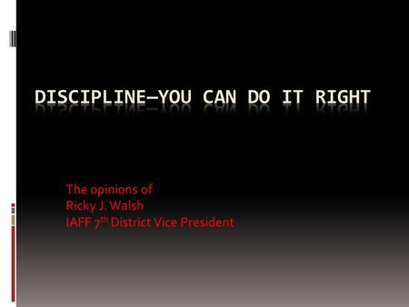The opinions of Ricky J. Walsh IAFF 7 th District Vice President.