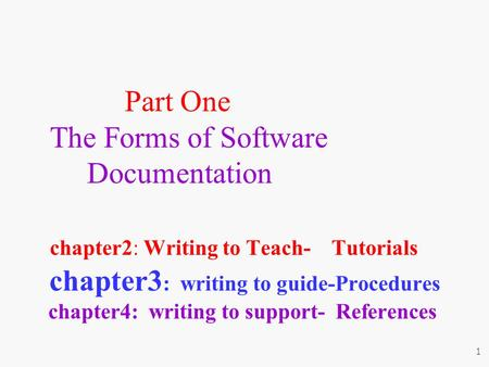 Part One The Forms of Software Documentation chapter2: Writing to Teach- Tutorials chapter3 : writing to guide-Procedures chapter4: writing to support-