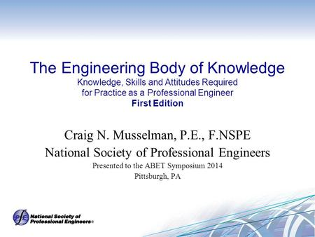 The Engineering Body of Knowledge Knowledge, Skills and Attitudes Required for Practice as a Professional Engineer First Edition Craig N. Musselman, P.E.,