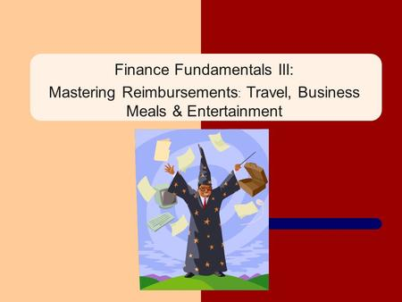 Finance Fundamentals III: Mastering Reimbursements : Travel, Business Meals & Entertainment.