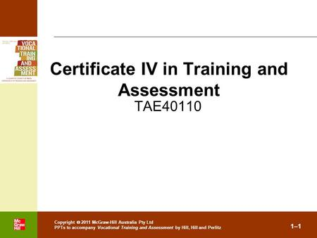 . Copyright  2011 McGraw-Hill Australia Pty Ltd PPTs to accompany Vocational Training and Assessment by Hill, Hill and Perlitz 1–1 TAE40110 Certificate.
