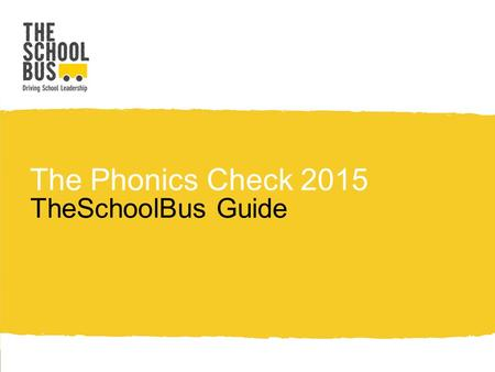 The Phonics Check 2015 TheSchoolBus Guide. What is this and what does it mean for you? The DfE has replaced the previously published assessment and reporting.
