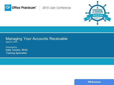 2015 User Conference Managing Your Accounts Receivable April 23, 2015 Presented by: Sally Texidor, RHIA Training Specialist PM Session.