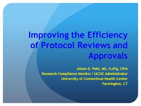 Improving the Efficiency of Protocol Reviews and Approvals Alison D. Pohl, MS, rLATg, CPIA Research Compliance Monitor / IACUC Administrator University.