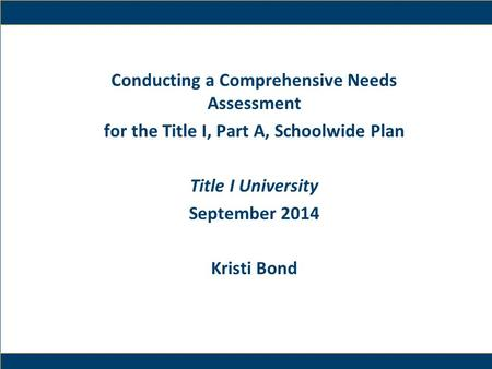 1 Conducting a Comprehensive Needs Assessment for the Title I, Part A, Schoolwide Plan Title I University September 2014 Kristi Bond.