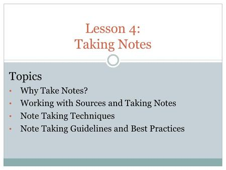 Lesson 4: Taking Notes Topics Why Take Notes?
