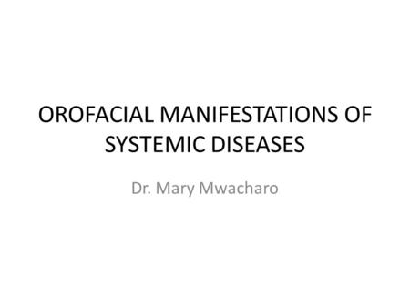 OROFACIAL MANIFESTATIONS OF SYSTEMIC DISEASES Dr. Mary Mwacharo.