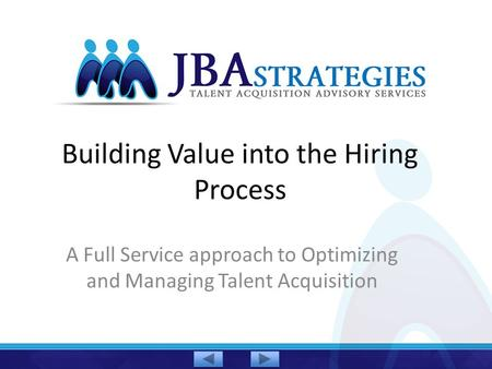 Building Value into the Hiring Process A Full Service approach to Optimizing and Managing Talent Acquisition.
