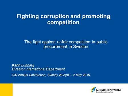 Fighting corruption and promoting competition The fight against unfair competition in public procurement in Sweden Karin Lunning Director International.