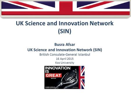 UK Science and Innovation Network (SIN) Busra Afsar UK Science and Innovation Network (SIN) British Consulate-General Istanbul 16 April 2015 Koc University.