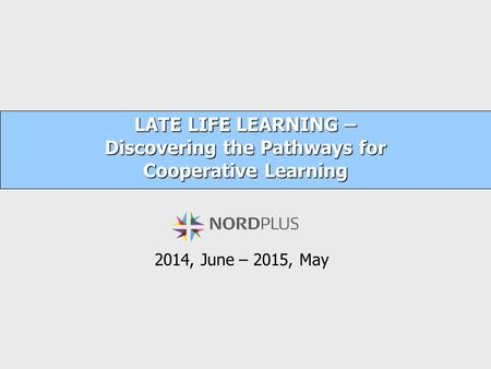 LATE LIFE LEARNING – Discovering the Pathways for Cooperative Learning 2014, June – 2015, May.