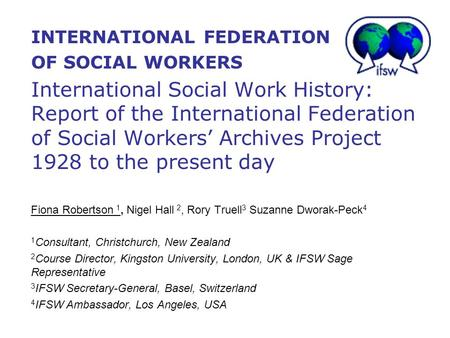 INTERNATIONAL FEDERATION OF SOCIAL WORKERS International Social Work History: Report of the International Federation of Social Workers' Archives Project.