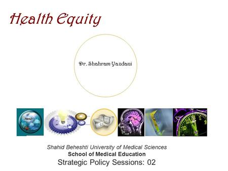 Dr. Shahram Yazdani Health Equity Shahid Beheshti University of Medical Sciences School of Medical Education Strategic Policy Sessions: 02.