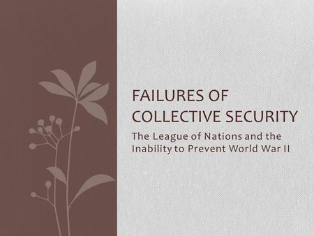 The League of Nations and the Inability to Prevent World War II FAILURES OF COLLECTIVE SECURITY.