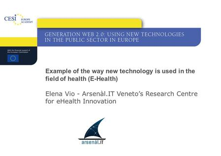 Example of the way new technology is used in the field of health (E-Health) Elena Vio - Arsenàl.IT Veneto's Research Centre for eHealth Innovation.