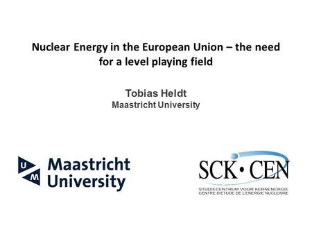 Nuclear Energy in the European Union – the need for a level playing field Tobias Heldt Maastricht University.