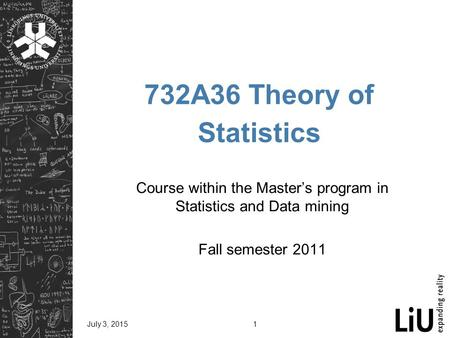 July 3, 20151 732A36 Theory of Statistics Course within the Master's program in Statistics and Data mining Fall semester 2011.