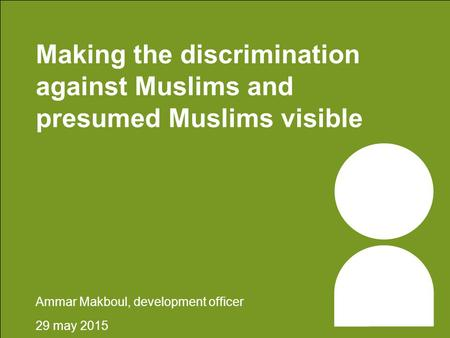 Making the discrimination against Muslims and presumed Muslims visible Ammar Makboul, development officer 29 may 2015.